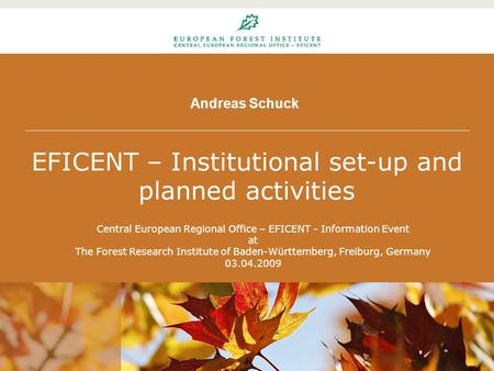 Andreas Schuck EFICENT – Institutional set-up and planned activities Central European Regional Office – EFICENT - Information Event at The Forest Research.