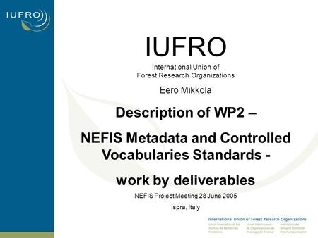 IUFRO International Union of Forest Research Organizations Eero Mikkola Description of WP2 – NEFIS Metadata and Controlled Vocabularies Standards - work.