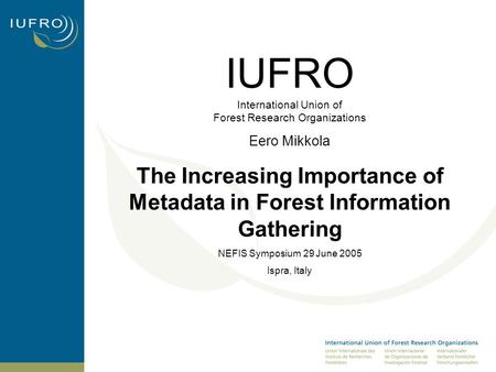 IUFRO International Union of Forest Research Organizations Eero Mikkola The Increasing Importance of Metadata in Forest Information Gathering NEFIS Symposium.