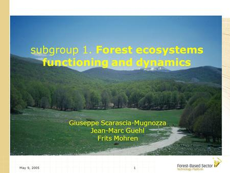 May 9, 20051 subgroup 1. Forest ecosystems functioning and dynamics Giuseppe Scarascia-Mugnozza Jean-Marc Guehl Frits Mohren.