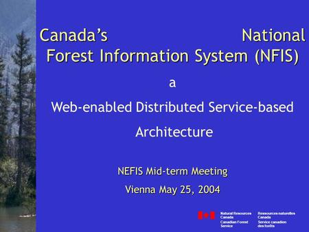 Canada's National Forest Information System (NFIS) a Web-enabled Distributed Service-based Architecture NEFIS Mid-term Meeting Vienna May 25, 2004 Canada.