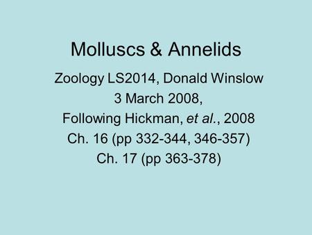 Molluscs & Annelids Zoology LS2014, Donald Winslow 3 March 2008, Following Hickman, et al., 2008 Ch. 16 (pp 332-344, 346-357) Ch. 17 (pp 363-378)