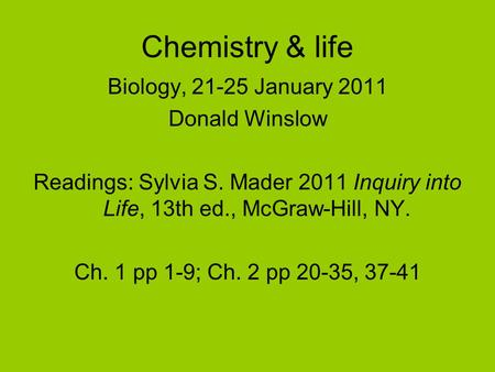 Chemistry & life Biology, 21-25 January 2011 Donald Winslow Readings: Sylvia S. Mader 2011 Inquiry into Life, 13th ed., McGraw-Hill, NY. Ch. 1 pp 1-9;