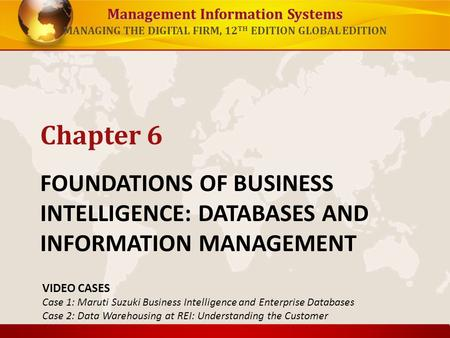 Chapter 6 FOUNDATIONS OF BUSINESS INTELLIGENCE: DATABASES AND INFORMATION MANAGEMENT VIDEO CASES Case 1: Maruti Suzuki Business Intelligence and Enterprise.