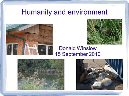 Humanity and environment Donald Winslow 15 September 2010.