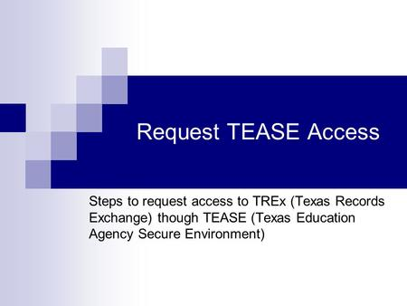 Request TEASE Access Steps to request access to TREx (Texas Records Exchange) though TEASE (Texas Education Agency Secure Environment)