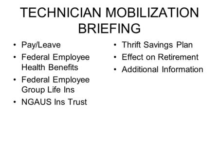 TECHNICIAN MOBILIZATION BRIEFING Pay/Leave Federal Employee Health Benefits Federal Employee Group Life Ins NGAUS Ins Trust Thrift Savings Plan Effect.