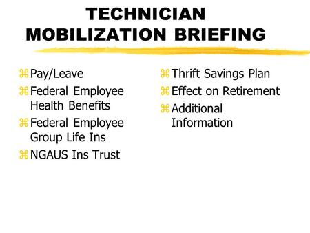 TECHNICIAN MOBILIZATION BRIEFING zPay/Leave zFederal Employee Health Benefits zFederal Employee Group Life Ins zNGAUS Ins Trust z Thrift Savings Plan z.