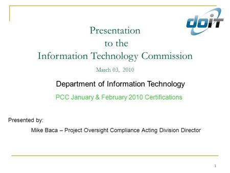 1 Presentation to the Information Technology Commission March 03, 2010 Department of Information Technology PCC January & February 2010 Certifications.