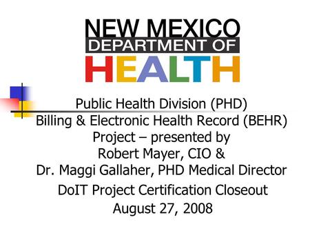 Public Health Division (PHD) Billing & Electronic Health Record (BEHR) Project – presented by Robert Mayer, CIO & Dr. Maggi Gallaher, PHD Medical Director.