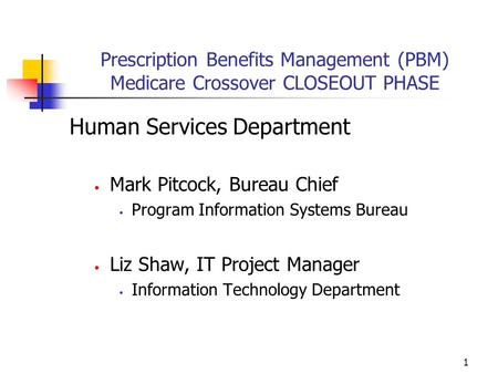 1 Prescription Benefits Management (PBM) Medicare Crossover CLOSEOUT PHASE Human Services Department Mark Pitcock, Bureau Chief Program Information Systems.