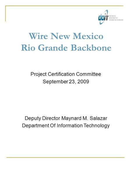 Wire New Mexico Rio Grande Backbone Project Certification Committee September 23, 2009 Deputy Director Maynard M. Salazar Department Of Information Technology.