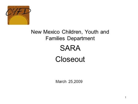 1 New Mexico Children, Youth and Families Department SARA Closeout March 25,2009.