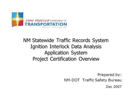 NM Statewide Traffic Records System Ignition Interlock Data Analysis Application System Project Certification Overview Prepared by: NM-DOT Traffic Safety.
