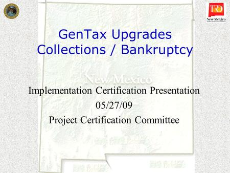 GenTax Upgrades Collections / Bankruptcy Implementation Certification Presentation 05/27/09 Project Certification Committee.