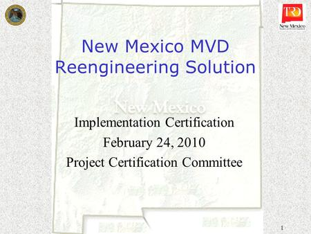 1 New Mexico MVD Reengineering Solution Implementation Certification February 24, 2010 Project Certification Committee.