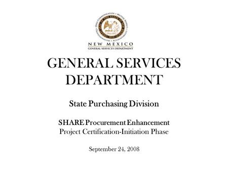 GENERAL SERVICES DEPARTMENT State Purchasing Division SHARE Procurement Enhancement Project Certification-Initiation Phase September 24, 2008.
