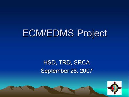 1 ECM/EDMS Project HSD, TRD, SRCA September 26, 2007.