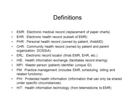 Definitions EMR: Electronic medical record (replacement of paper charts) EHR: Electronic health record (subset of EMR) PHR: Personal health record (owned.