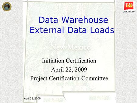 Data Warehouse External Data Loads Initiation Certification April 22, 2009 Project Certification Committee April 22, 2009 1.