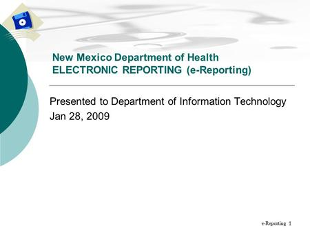 1 Presented to Department of Information Technology Jan 28, 2009 New Mexico Department of Health ELECTRONIC REPORTING (e-Reporting) e-Reporting.