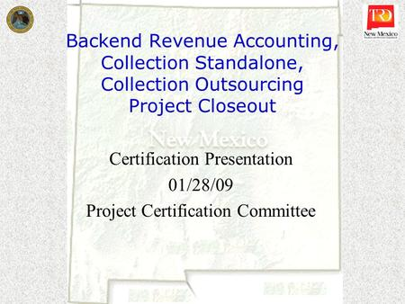 Backend Revenue Accounting, Collection Standalone, Collection Outsourcing Project Closeout Certification Presentation 01/28/09 Project Certification Committee.