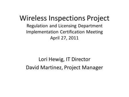 Wireless Inspections Project Regulation and Licensing Department Implementation Certification Meeting April 27, 2011 Lori Hewig, IT Director David Martinez,