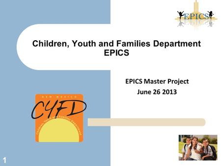 EPICS Master Project June 26 2013 Children, Youth and Families Department EPICS 1.