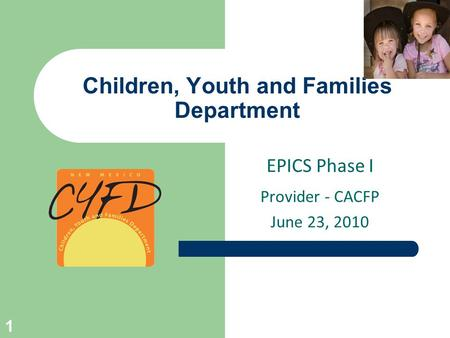 Children, Youth and Families Department EPICS Phase I Provider - CACFP June 23, 2010 1.
