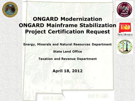 ONGARD Modernization ONGARD Mainframe Stabilization Project Certification Request Energy, Minerals and Natural Resources Department State Land Office Taxation.