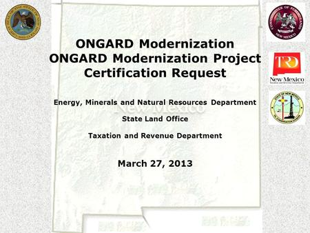 ONGARD Modernization ONGARD Modernization Project Certification Request Energy, Minerals and Natural Resources Department State Land Office Taxation and.