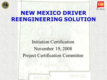 NEW MEXICO DRIVER REENGINEERING SOLUTION Initiation Certification November 19, 2008 Project Certification Committee.