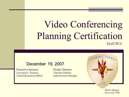 Video Conferencing Planning Certification DoIT PCC December 19, 2007 Executive Sponsor Lawrence C. Pacheco Chief Information Officer Project Director Timothy.