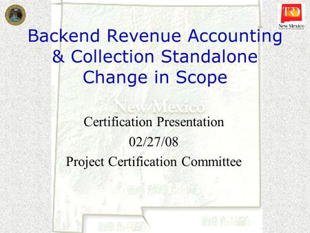 Backend Revenue Accounting & Collection Standalone Change in Scope Certification Presentation 02/27/08 Project Certification Committee.
