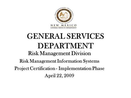 GENERAL SERVICES DEPARTMENT Risk Management Division Risk Management Information Systems Project Certification - Implementation Phase April 22, 2009.