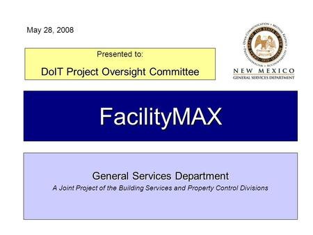 FacilityMAX General Services Department A Joint Project of the Building Services and Property Control Divisions Presented to: DoIT Project Oversight Committee.