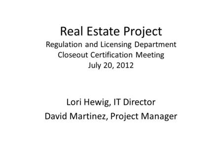 Real Estate Project Regulation and Licensing Department Closeout Certification Meeting July 20, 2012 Lori Hewig, IT Director David Martinez, Project Manager.