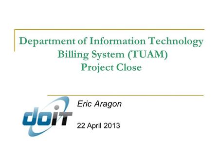 Department of Information Technology Billing System (TUAM) Project Close Eric Aragon 22 April 2013.