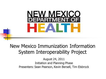 New Mexico Immunization Information System Interoperability Project August 24, 2011 Initiation and Planning Phase Presenters: Sean Pearson, Kevin Bersell,
