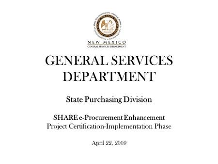GENERAL SERVICES DEPARTMENT State Purchasing Division SHARE e-Procurement Enhancement Project Certification-Implementation Phase April 22, 2009.