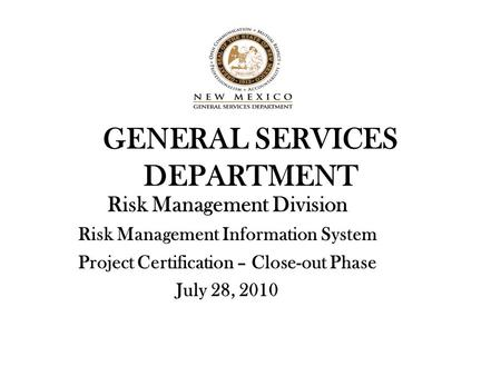 GENERAL SERVICES DEPARTMENT Risk Management Division Risk Management Information System Project Certification – Close-out Phase July 28, 2010.