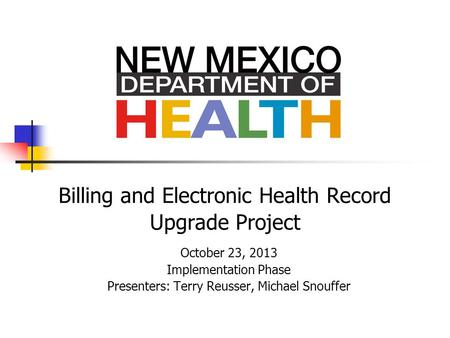 Billing and Electronic Health Record Upgrade Project October 23, 2013 Implementation Phase Presenters: Terry Reusser, Michael Snouffer.