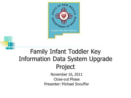 Family Infant Toddler Key Information Data System Upgrade Project November 16, 2011 Close-out Phase Presenter: Michael Snouffer.