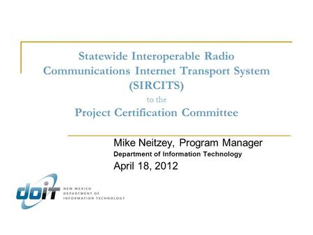 Statewide Interoperable Radio Communications Internet Transport System (SIRCITS) to the Project Certification Committee Mike Neitzey, Program Manager Department.