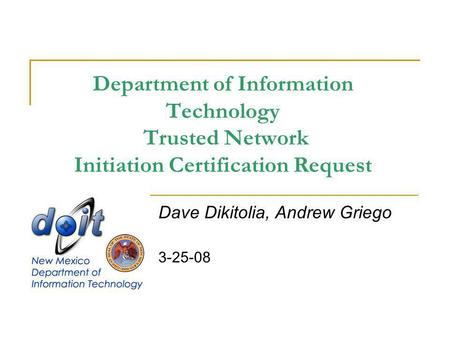 Department of Information Technology Trusted Network Initiation Certification Request Dave Dikitolia, Andrew Griego 3-25-08.