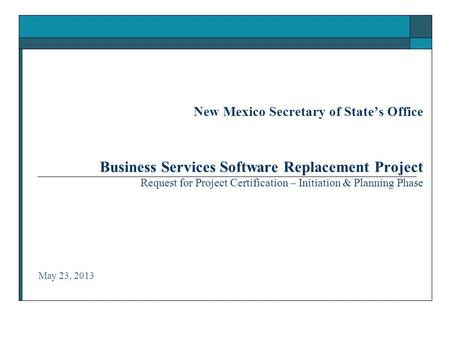 New Mexico Secretary of State's Office Business Services Software Replacement Project Request for Project Certification – Initiation & Planning Phase May.