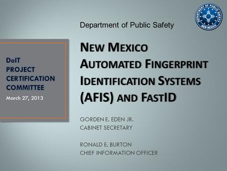 GORDEN E. EDEN JR. CABINET SECRETARY RONALD E. BURTON CHIEF INFORMATION OFFICER March 27, 2013 Department of Public Safety N EW M EXICO A UTOMATED F INGERPRINT.