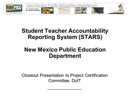 Student Teacher Accountability Reporting System (STARS) New Mexico Public Education Department Closeout Presentation to Project Certification Committee,