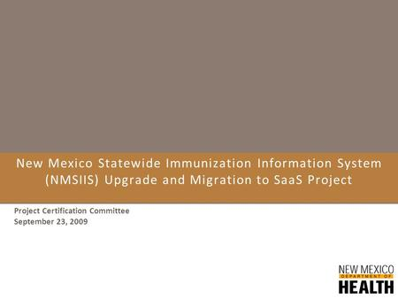 New Mexico Statewide Immunization Information System (NMSIIS) Upgrade and Migration to SaaS Project Project Certification Committee September 23, 2009.