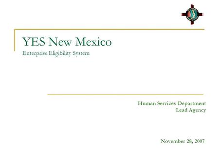YES New Mexico Enterprise Eligibility System Human Services Department Lead Agency November 28, 2007.